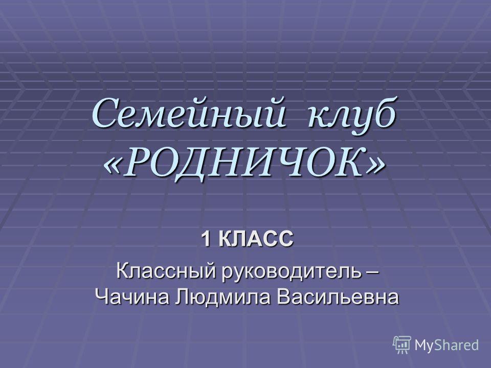 Семейный клуб «РОДНИЧОК» 1 КЛАСС Классный руководитель – Чачина Людмила Васильевна