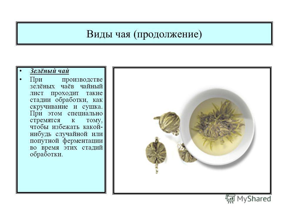 Виды чая (продолжение) Зелёный чай При производстве зелёных чаёв чайный лист проходит такие стадии обработки, как скручивание и сушка. При этом специально стремятся к тому, чтобы избежать какой- нибудь случайной или попутной ферментации во время этих