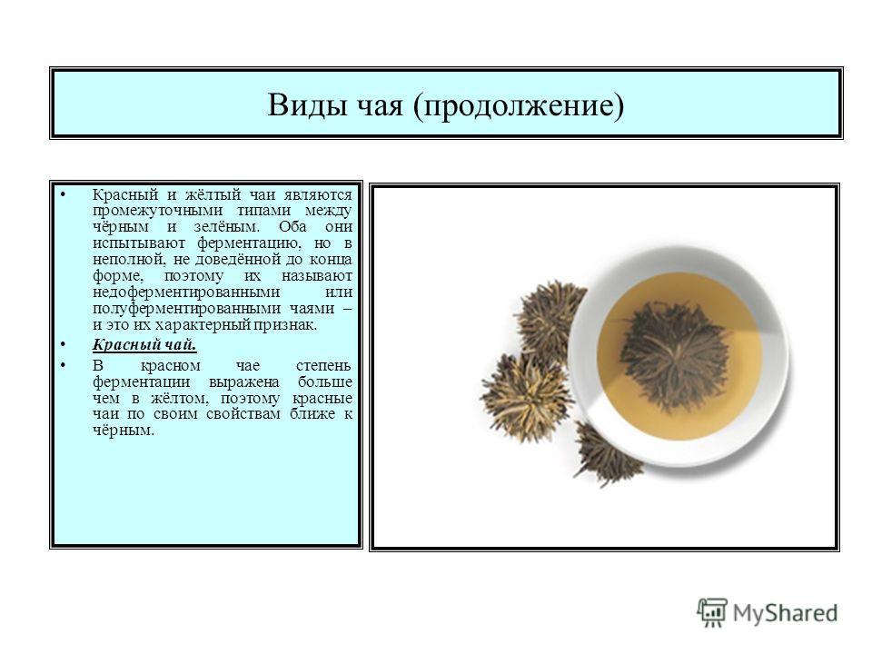 Виды чая (продолжение) Красный и жёлтый чаи являются промежуточными типами между чёрным и зелёным. Оба они испытывают ферментацию, но в неполной, не доведённой до конца форме, поэтому их называют недоферментированными или полуферментированными чаями