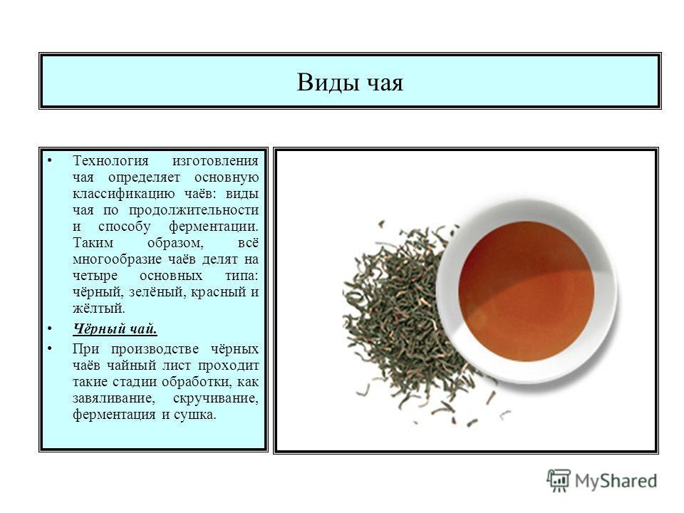 Виды чая Технология изготовления чая определяет основную классификацию чаёв: виды чая по продолжительности и способу ферментации. Таким образом, всё многообразие чаёв делят на четыре основных типа: чёрный, зелёный, красный и жёлтый. Чёрный чай. При п