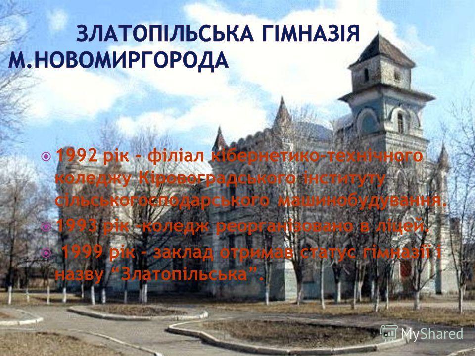 1992 рік - філіал кібернетико-технічного коледжу Кіровоградського інституту сільськогосподарського машинобудування. 1993 рік -коледж реорганізовано в ліцей. 1999 рік - заклад отримав статус гімназії і назву Златопільська.