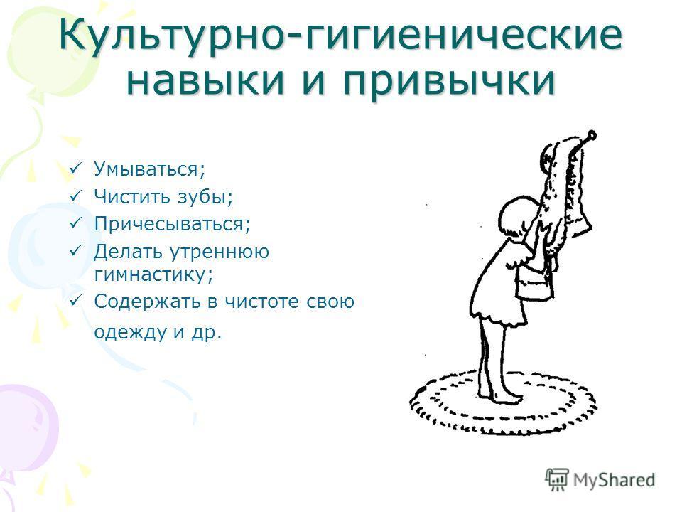 Культурно-гигиенические навыки и привычки Умываться; Чистить зубы; Причесываться; Делать утреннюю гимнастику; Содержать в чистоте свою одежду и др.