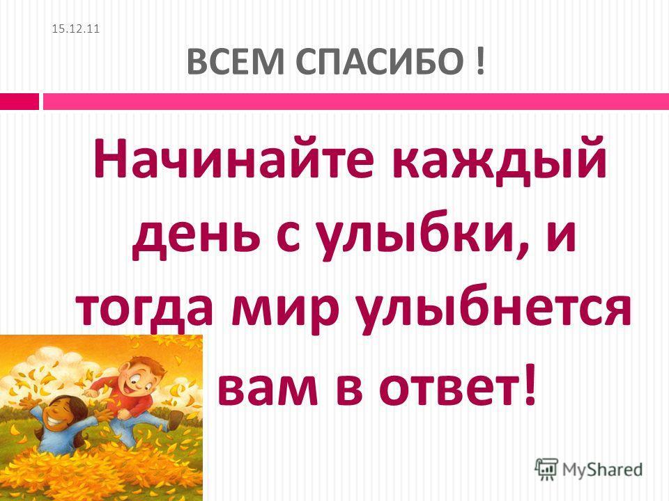 15.12.11 ВСЕМ СПАСИБО ! Начинайте каждый день с улыбки, и тогда мир улыбнется вам в ответ !