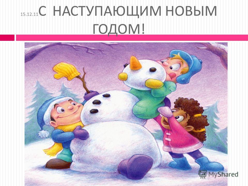 15.12.11 С НАСТУПАЮЩИМ НОВЫМ ГОДОМ !