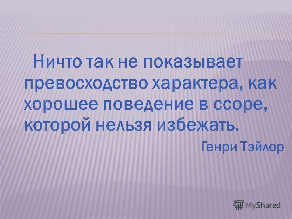 Ничто так не показывает превосходство характера, как хорошее поведение в ссоре, которой нельзя избежать. Генри Тэйлор