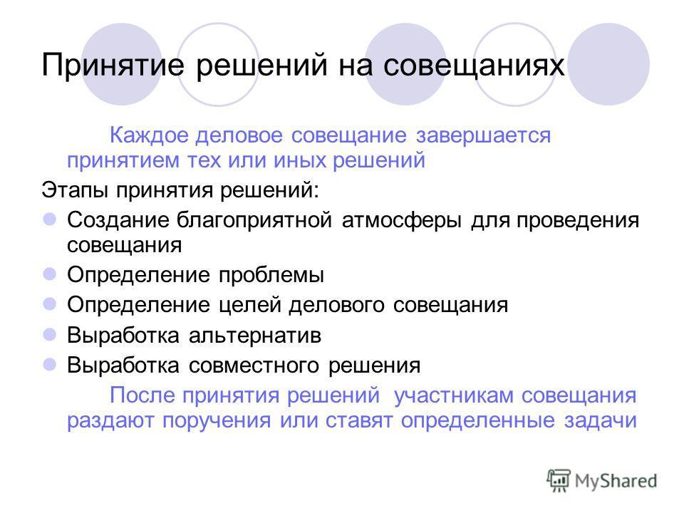 Принятие решений на совещаниях Каждое деловое совещание завершается принятием тех или иных решений Этапы принятия решений: Создание благоприятной атмосферы для проведения совещания Определение проблемы Определение целей делового совещания Выработка а