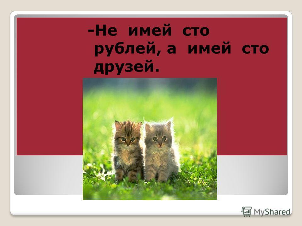 -Не имей сто рублей, а имей сто друзей.