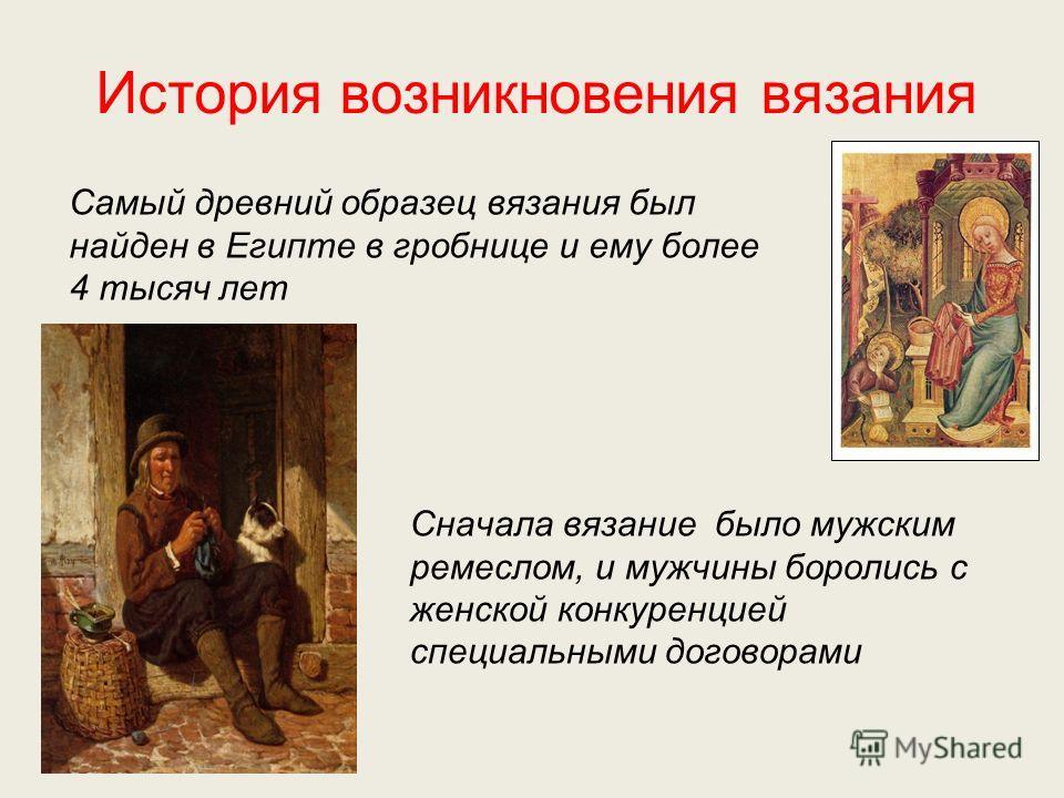 История возникновения вязания Самый древний образец вязания был найден в Египте в гробнице и ему более 4 тысяч лет Сначала вязание было мужским ремеслом, и мужчины боролись с женской конкуренцией специальными договорами