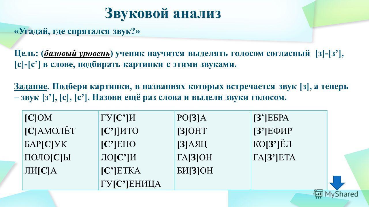 «Угадай, где спрятался звук?» Цель: (базовый уровень) ученик научится выделять голосом согласный [з]-[з], [с]-[с] в слове, подбирать картинки с этими звуками. Задание. Подбери картинки, в названиях которых встречается звук [з], а теперь – звук [з], [