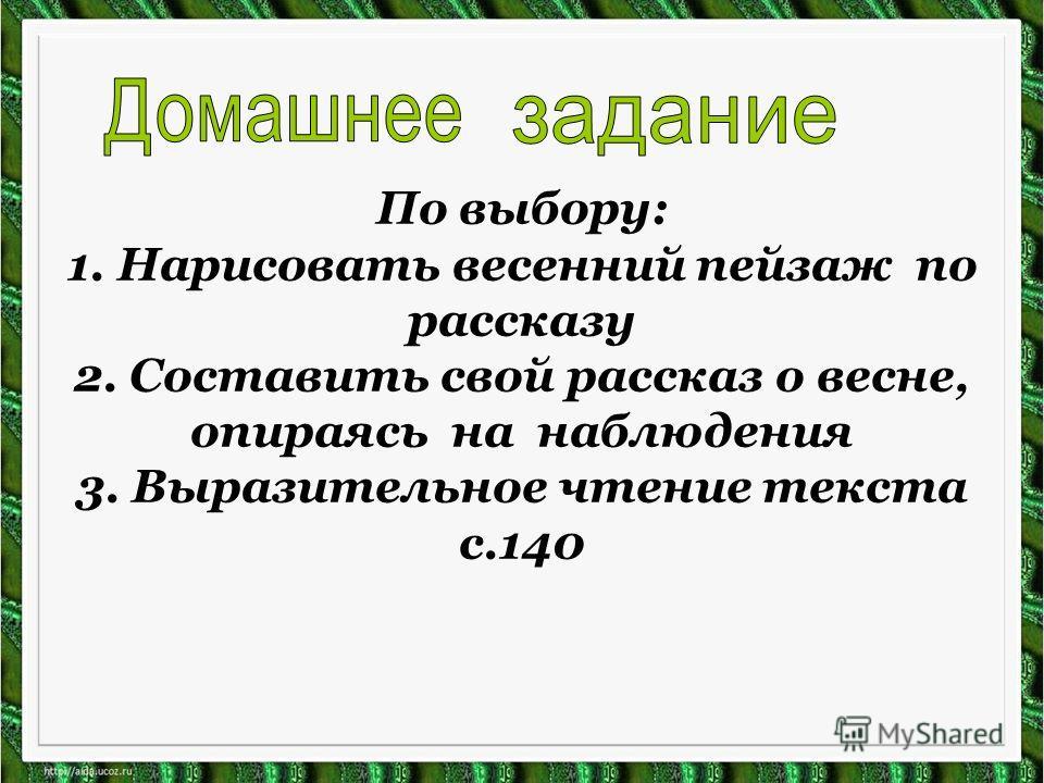 По выбору: 1. Нарисовать весенний пейзаж по рассказу 2. Составить свой рассказ о весне, опираясь на наблюдения 3. Выразительное чтение текста с.140