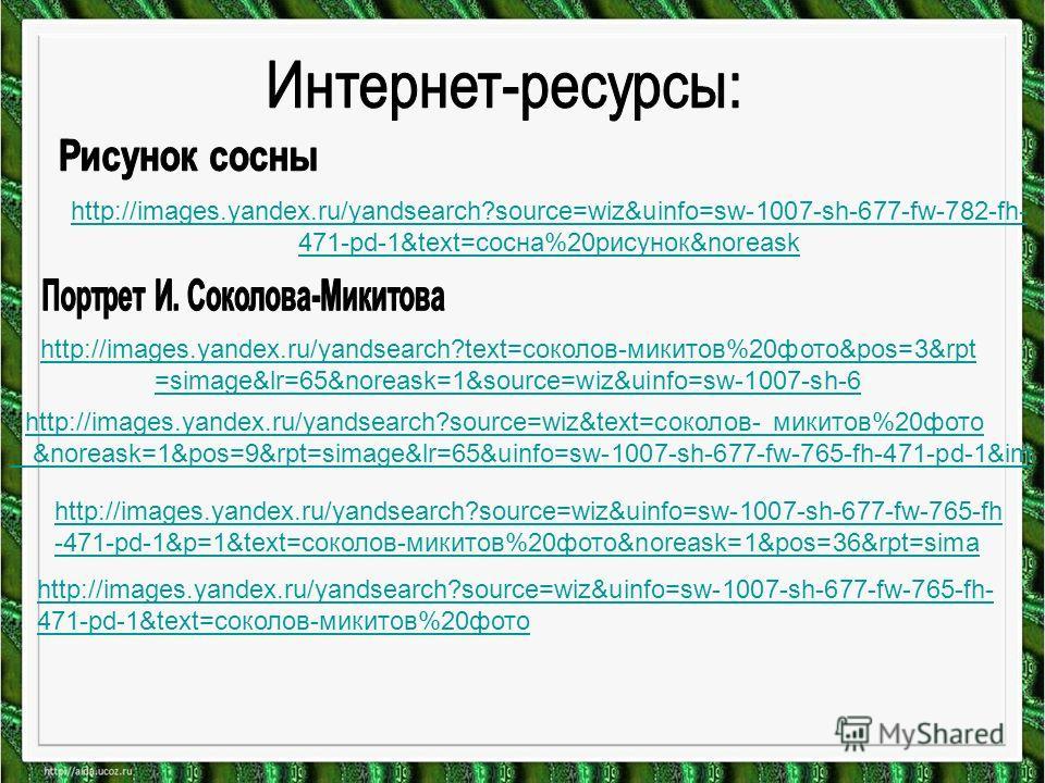 http://images.yandex.ru/yandsearch?source=wiz&uinfo=sw-1007-sh-677-fw-782-fh- 471-pd-1&text=сосна%20рисунок&noreask http://images.yandex.ru/yandsearch?text=соколов-микитов%20фото&pos=3&rpt =simage&lr=65&noreask=1&source=wiz&uinfo=sw-1007-sh-6 http://