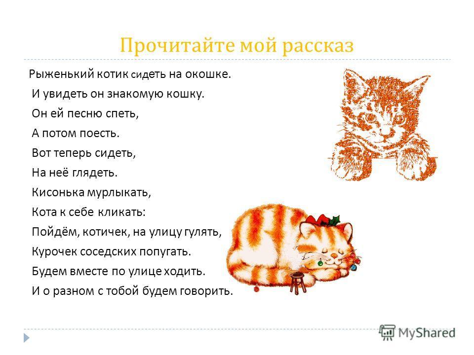 Прочитайте мой рассказ Рыженький котик сид еть на окошке. И увидеть он знакомую кошку. Он ей песню спеть, А потом поесть. Вот теперь сидеть, На неё глядеть. Кисонька мурлыкать, Кота к себе кликать : Пойдём, котичек, на улицу гулять, Курочек соседских