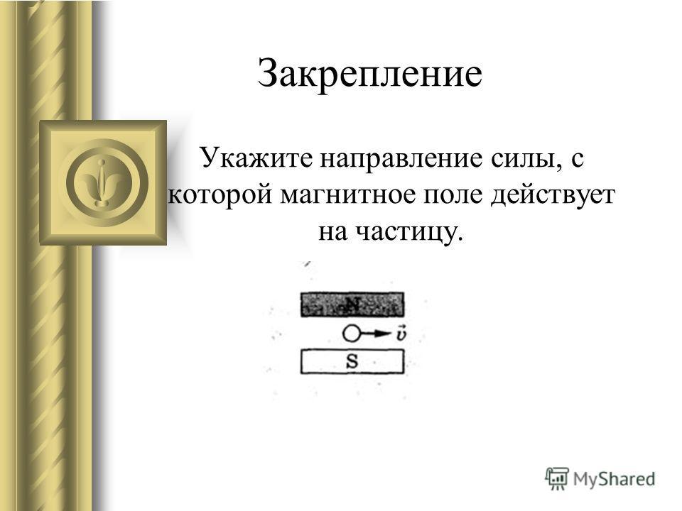 Укажите направление силы, с которой магнитное поле действует на частицу. Закрепление