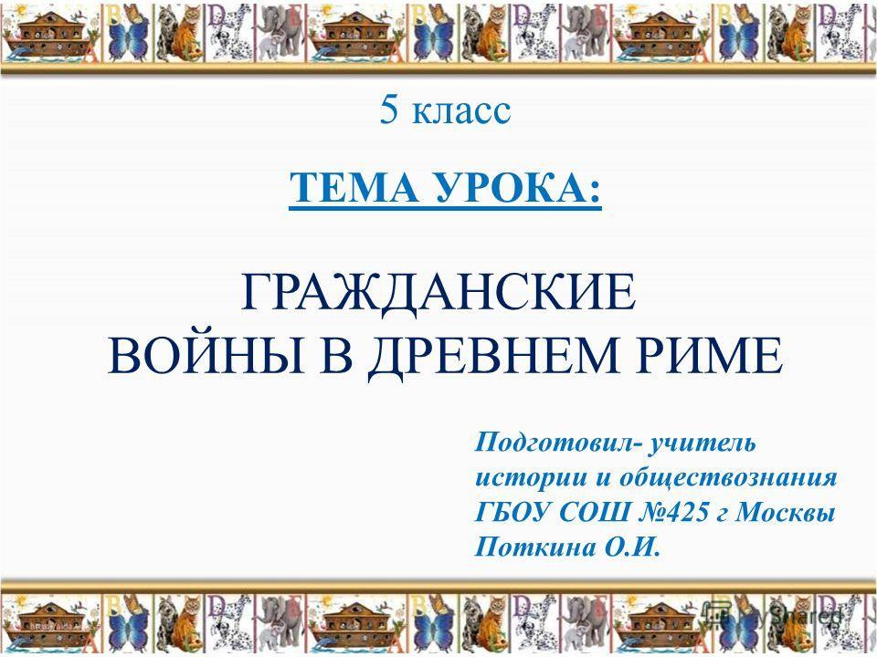 ГРАЖДАНСКИЕ ВОЙНЫ В ДРЕВНЕМ РИМЕ Подготовил- учитель истории и обществознания ГБОУ СОШ 425 г Москвы Поткина О.И. 5 класс ТЕМА УРОКА: