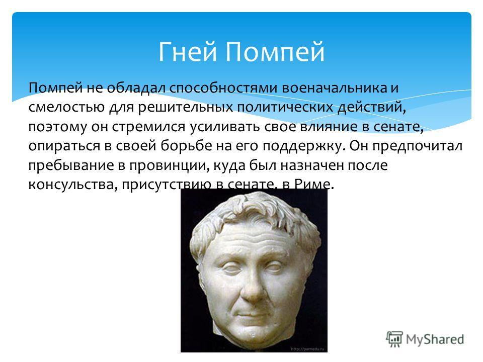 Гней Помпей Помпей не обладал способностями военачальника и смелостью для решительных политических действий, поэтому он стремился усиливать свое влияние в сенате, опираться в своей борьбе на его поддержку. Он предпочитал пребывание в провинции, куда