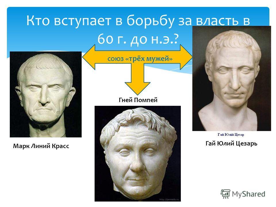 Кто вступает в борьбу за власть в 60 г. до н.э.? Марк Линий Красс Гней Помпей Гай Юлий Цезарь СОЮЗ «трёх мужей»