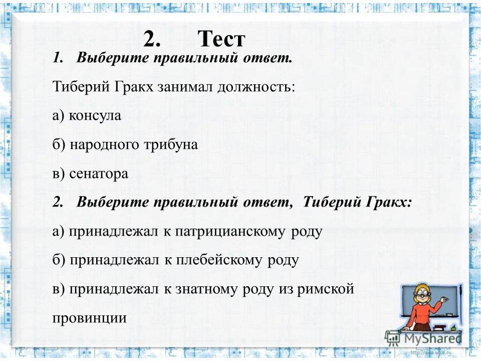 2. Тест 1. Выберите правильный ответ. Тиберий Гракх занимал должность: а) консула б) народного трибуна в) сенатора 2. Выберите правильный ответ, Тиберий Гракх: а) принадлежал к патрицианскому роду б) принадлежал к плебейскому роду в) принадлежал к зн