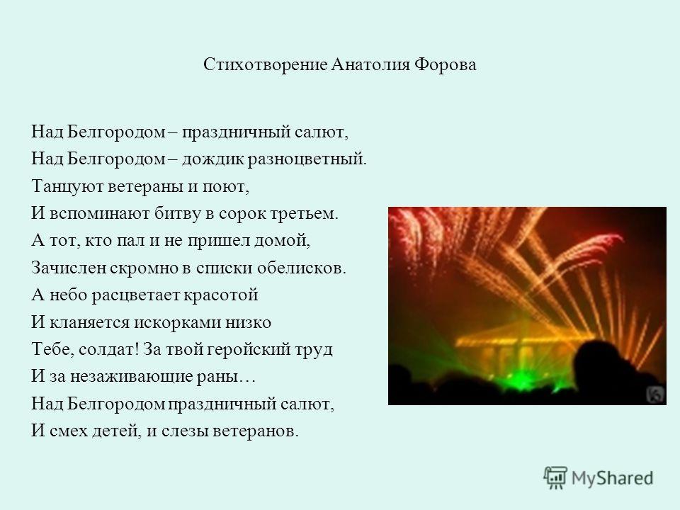 Стихотворение Анатолия Форова Над Белгородом – праздничный салют, Над Белгородом – дождик разноцветный. Танцуют ветераны и поют, И вспоминают битву в сорок третьем. А тот, кто пал и не пришел домой, Зачислен скромно в списки обелисков. А небо расцвет