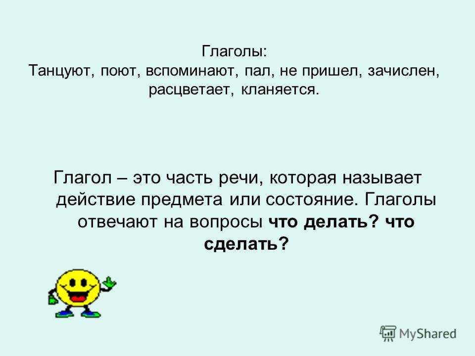 Глаголы: Танцуют, поют, вспоминают, пал, не пришел, зачислен, расцветает, кланяется. Глагол – это часть речи, которая называет действие предмета или состояние. Глаголы отвечают на вопросы что делать? что сделать?