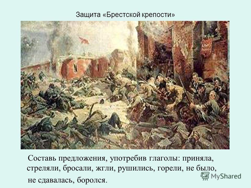 Защита «Брестской крепости» Составь предложения, употребив глаголы: приняла, стреляли, бросали, жгли, рушились, горели, не было, не сдавалась, боролся.