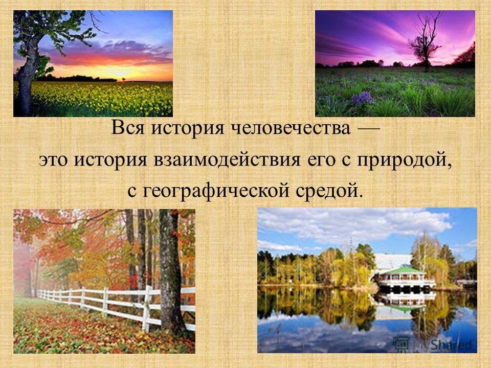 Вся история человечества это история взаимодействия его с природой, с географической средой.