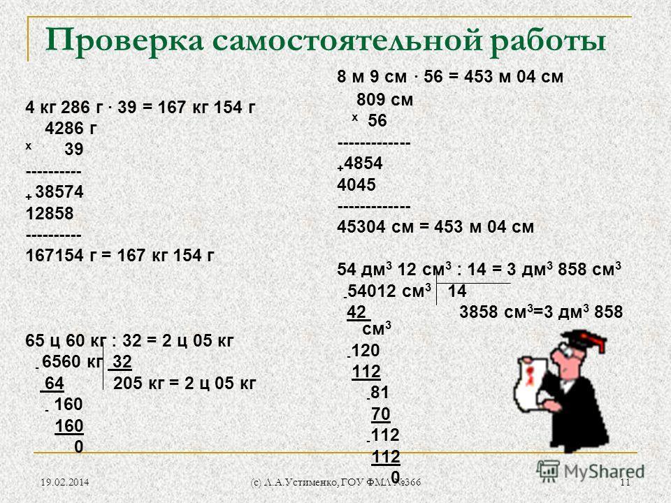 19.02.2014 (c) Л.А.Устименко, ГОУ ФМЛ 366 11 Проверка самостоятельной работы 4 кг 286 г · 39 = 167 кг 154 г 4286 г х 39 ---------- + 38574 12858 ---------- 167154 г = 167 кг 154 г 65 ц 60 кг : 32 = 2 ц 05 кг - 6560 кг 32 64 205 кг = 2 ц 05 кг - 160 1