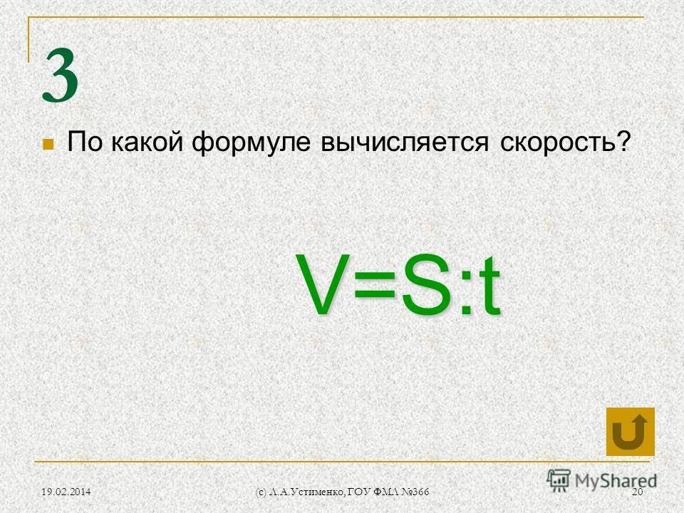19.02.2014 (c) Л.А.Устименко, ГОУ ФМЛ 366 20 3 По какой формуле вычисляется скорость? V=S:t