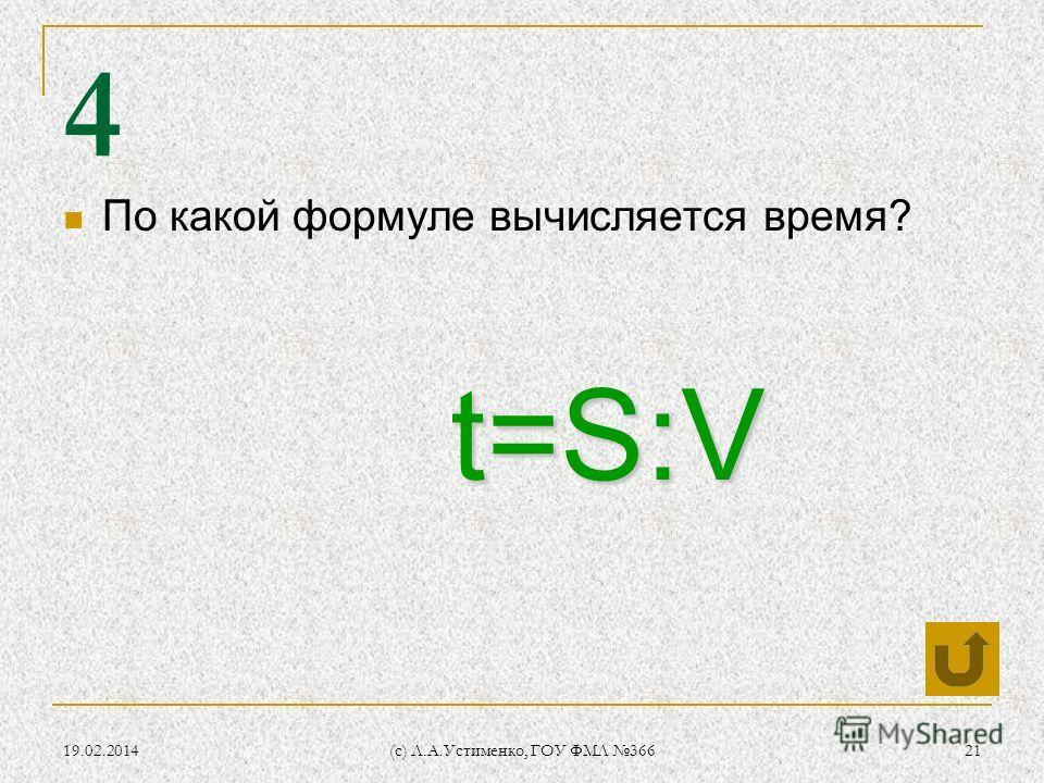 19.02.2014 (c) Л.А.Устименко, ГОУ ФМЛ 366 21 4 По какой формуле вычисляется время? t=S:V