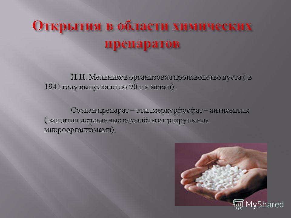 Н. Н. Мельников организовал производство дуста ( в 1941 году выпускали по 90 т в месяц ). Создан препарат – этилмеркурфосфат – антисептик ( защитил деревянные самолёты от разрушения микроорганизмами ).