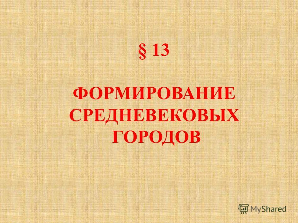 § 13 ФОРМИРОВАНИЕ СРЕДНЕВЕКОВЫХ ГОРОДОВ