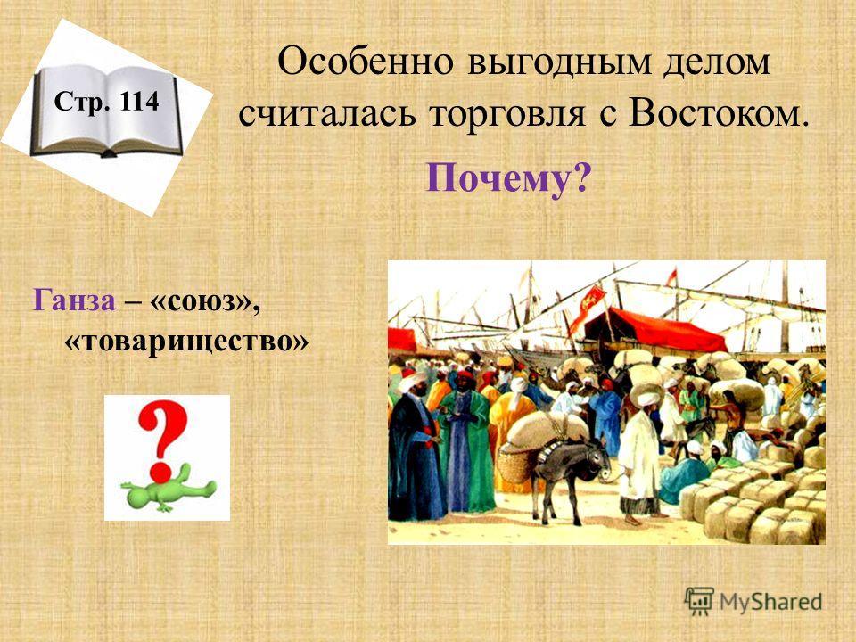 Почему? Стр. 114 Особенно выгодным делом считалась торговля с Востоком. Ганза – «союз», «товарищество»