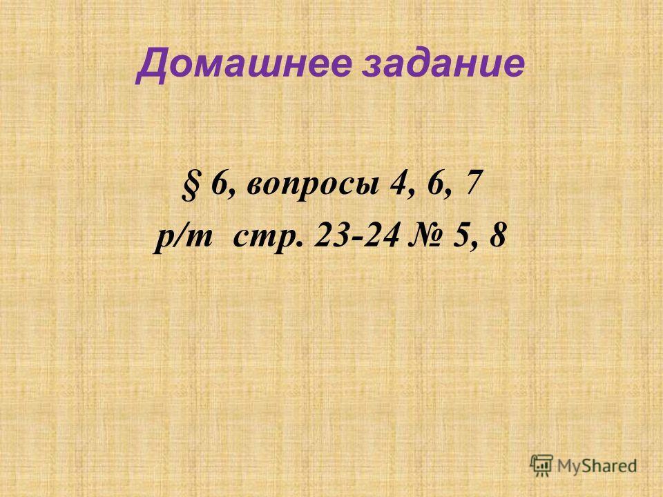Домашнее задание § 6, вопросы 4, 6, 7 р/т стр. 23-24 5, 8
