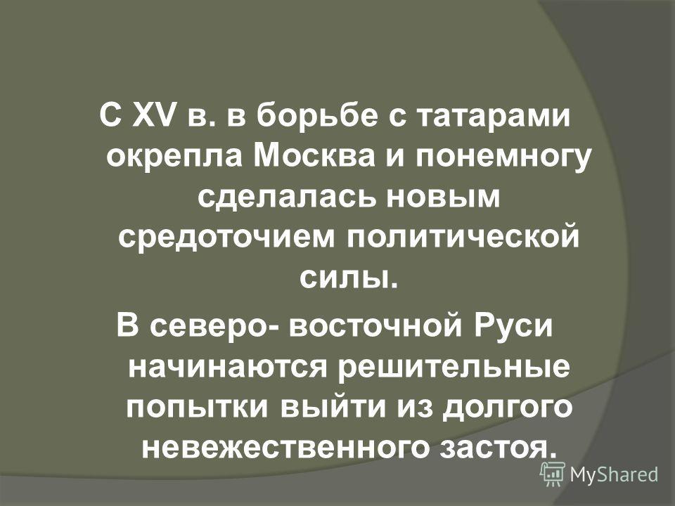 С XV в. в борьбе с татарами окрепла Москва и понемногу сделалась новым средоточием политической силы. В северо- восточной Руси начинаются решительные попытки выйти из долгого невежественного застоя.