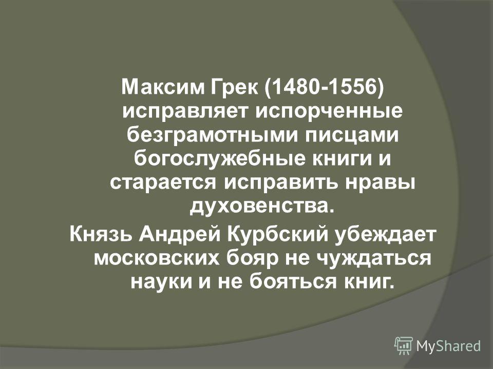 Максим Грек (1480-1556) исправляет испорченные безграмотными писцами богослужебные книги и старается исправить нравы духовенства. Князь Андрей Курбский убеждает московских бояр не чуждаться науки и не бояться книг.
