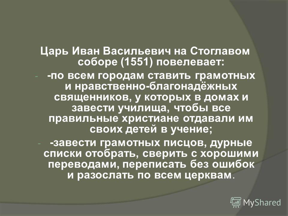 Царь Иван Васильевич на Стоглавом соборе (1551) повелевает: - -по всем городам ставить грамотных и нравственно-благонадёжных священников, у которых в домах и завести училища, чтобы все правильные христиане отдавали им своих детей в учение; - -завести