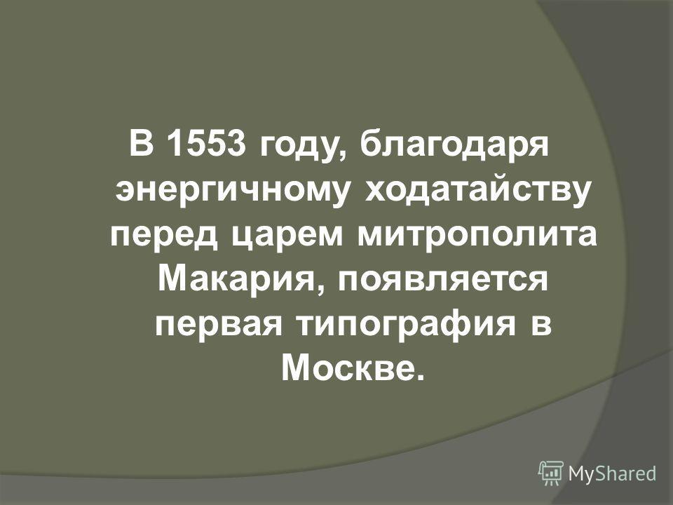 В 1553 году, благодаря энергичному ходатайству перед царем митрополита Макария, появляется первая типография в Москве.
