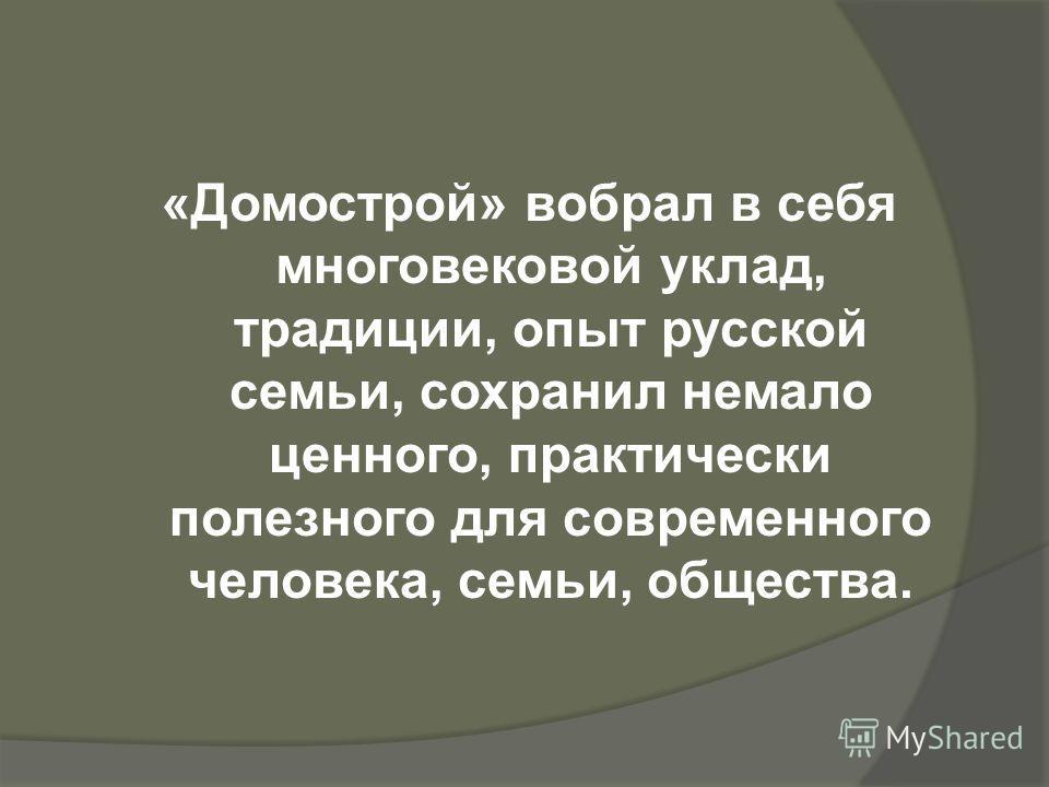 «Домострой» вобрал в себя многовековой уклад, традиции, опыт русской семьи, сохранил немало ценного, практически полезного для современного человека, семьи, общества.