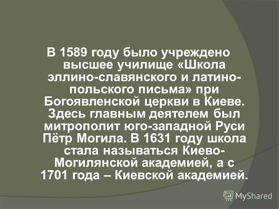 В 1589 году было учреждено высшее училище «Школа эллино-славянского и латино- польского письма» при Богоявленской церкви в Киеве. Здесь главным деятелем был митрополит юго-западной Руси Пётр Могила. В 1631 году школа стала называться Киево- Могилянск