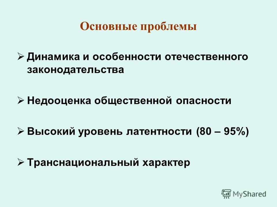Основные проблемы Динамика и особенности отечественного законодательства Недооценка общественной опасности Высокий уровень латентности (80 – 95%) Транснациональный характер