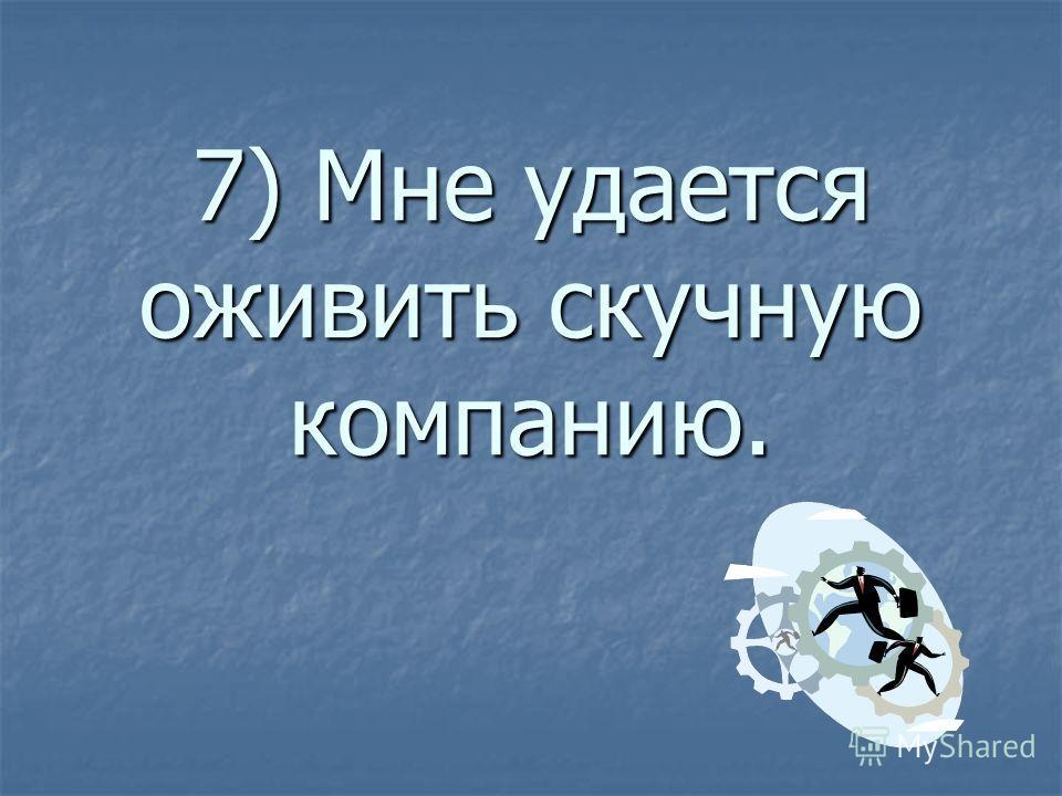 7) Мне удается оживить скучную компанию.