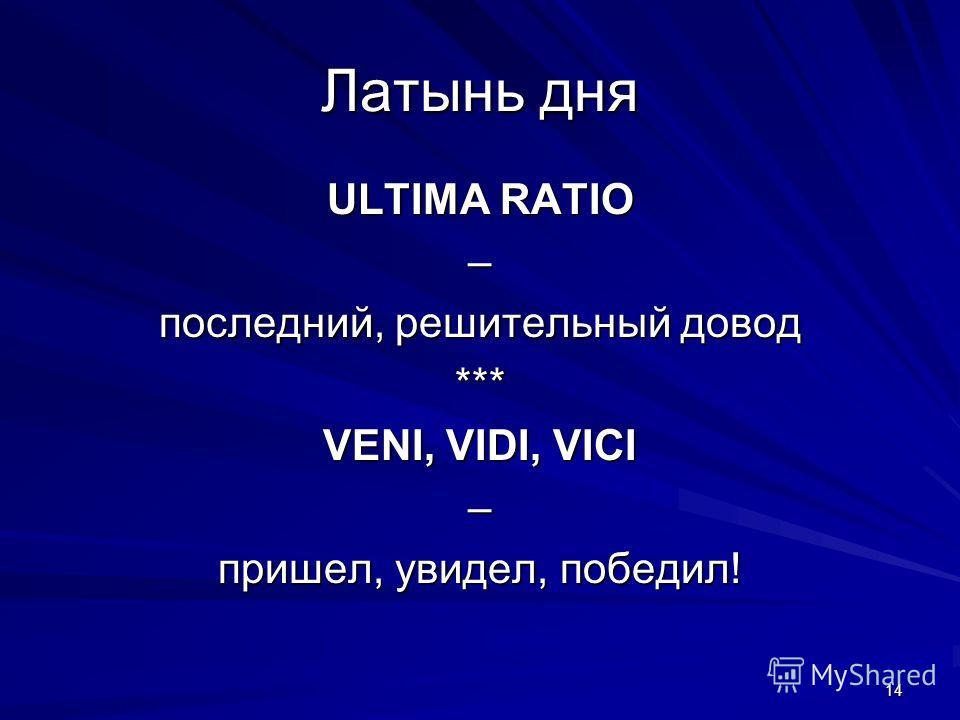 14 Латынь дня ULTIMA RATIO – последний, решительный довод *** VENI, VIDI, VICI – пришел, увидел, победил!