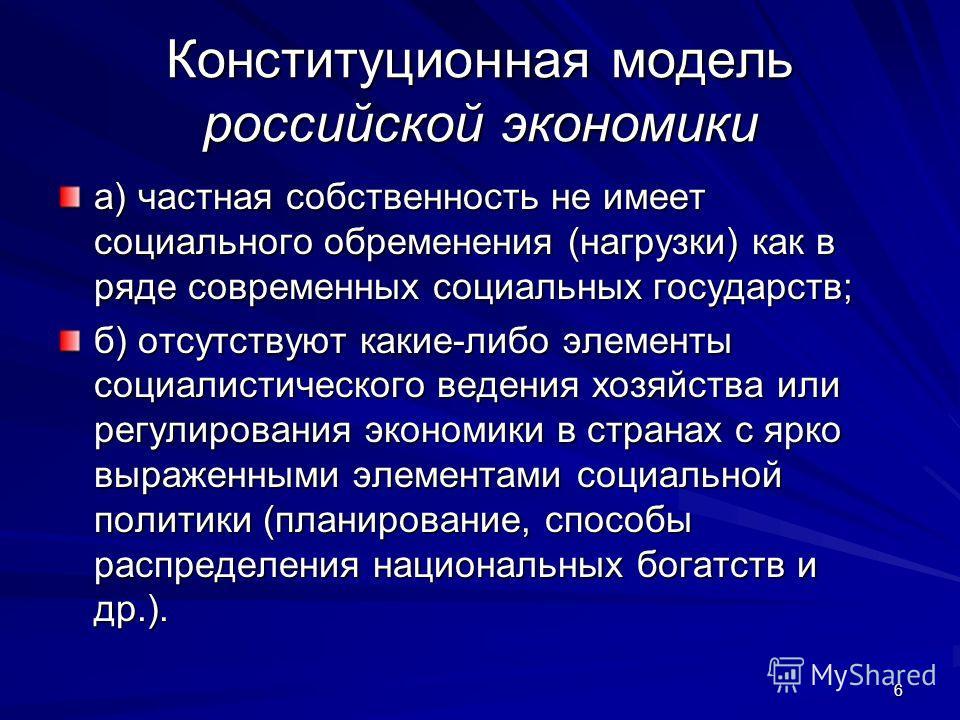 6 Конституционная модель российской экономики а) частная собственность не имеет социального обременения (нагрузки) как в ряде современных социальных государств; б) отсутствуют какие-либо элементы социалистического ведения хозяйства или регулирования