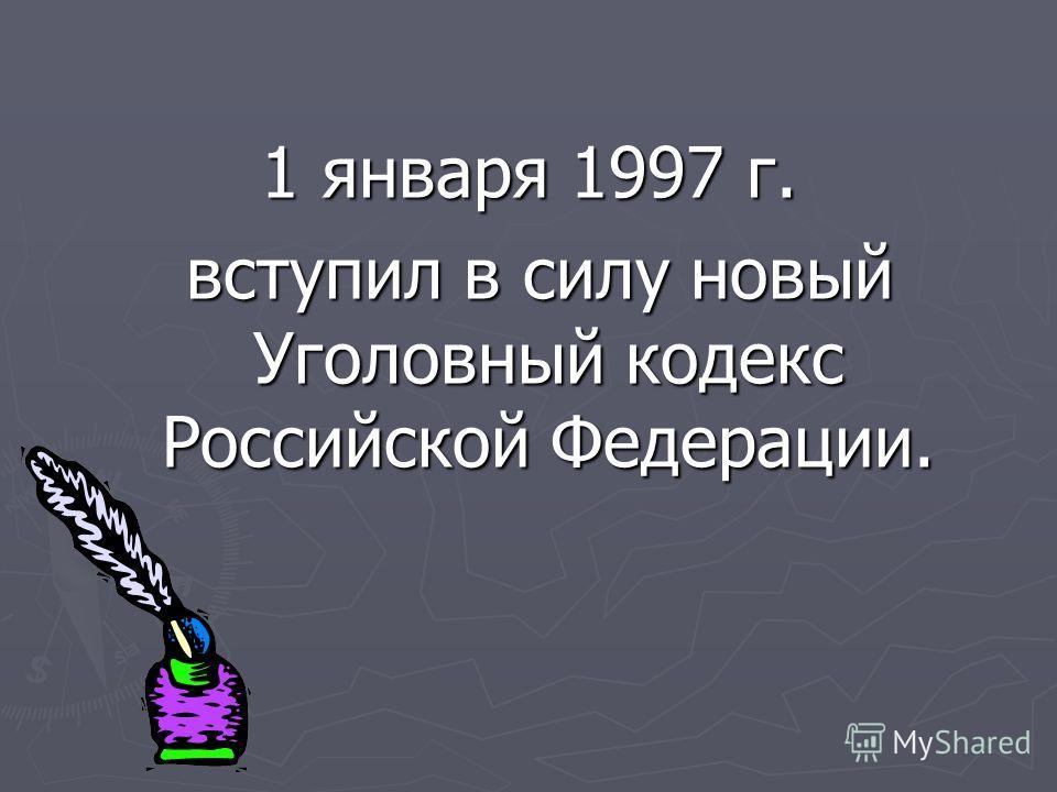 1 января 1997 г. вступил в силу новый Уголовный кодекс Российской Федерации. вступил в силу новый Уголовный кодекс Российской Федерации.