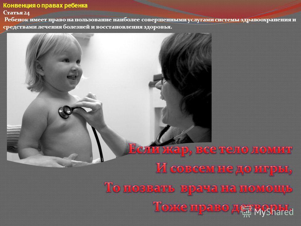 Конвенция о правах ребенка Статья 24 Ребенок имеет право на пользование наиболее совершенными услугами системы здравоохранения и средствами лечения болезней и восстановления здоровья.