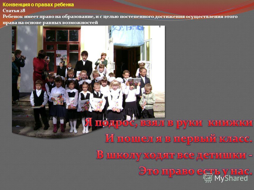 Конвенция о правах ребенка Статья 28 Ребенок имеет право на образование, и с целью постепенного достижения осуществления этого права на основе равных возможностей
