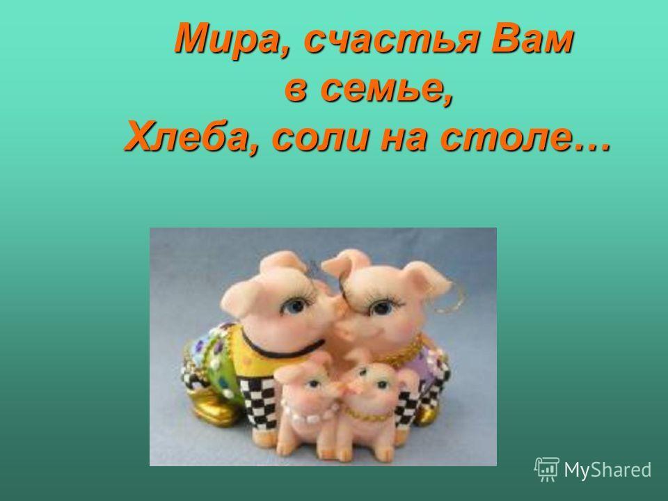 Мира, счастья Вам в семье, Хлеба, соли на столе… Мира, счастья Вам в семье, Хлеба, соли на столе…