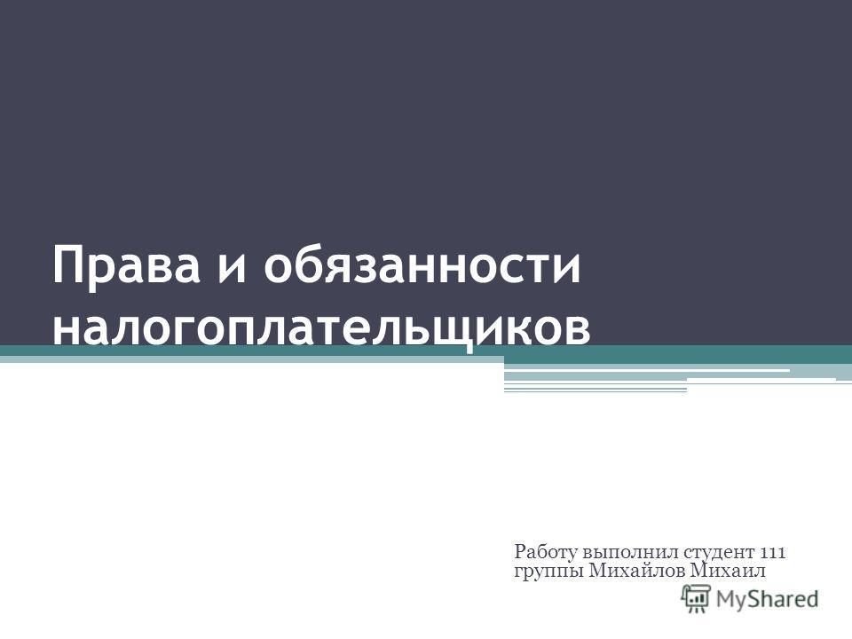 Права и обязанности налогоплательщиков Работу выполнил студент 111 группы Михайлов Михаил