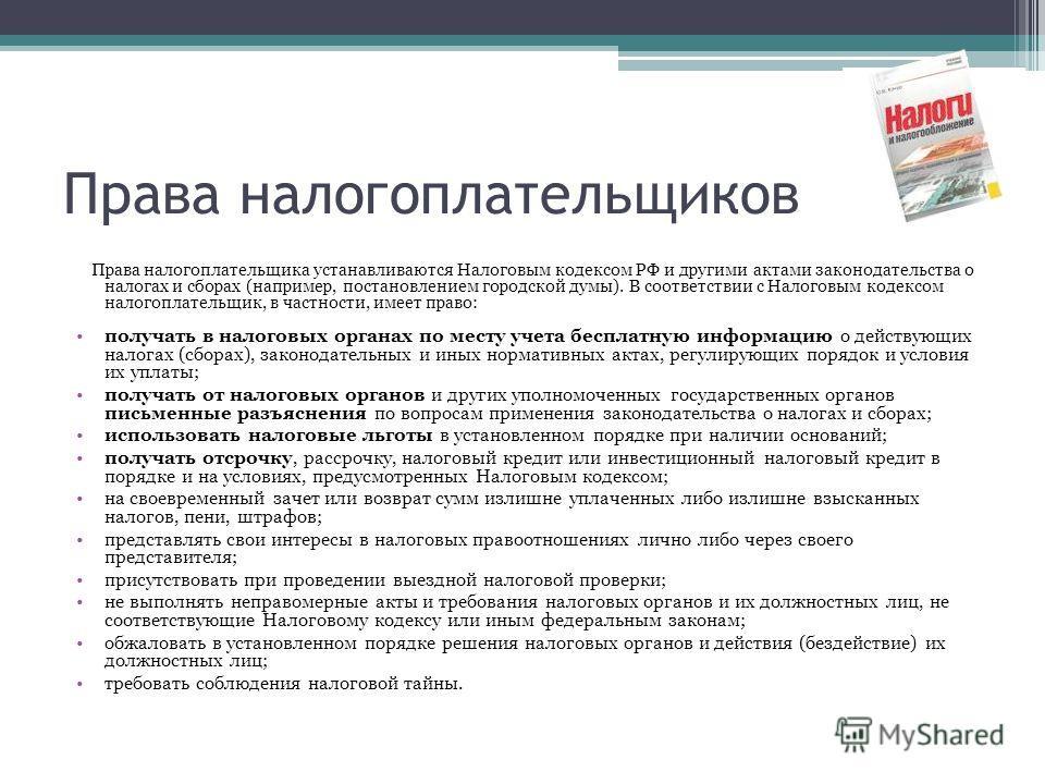 Права налогоплательщиков Права налогоплательщика устанавливаются Налоговым кодексом РФ и другими актами законодательства о налогах и сборах (например, постановлением городской думы). В соответствии с Налоговым кодексом налогоплательщик, в частности,