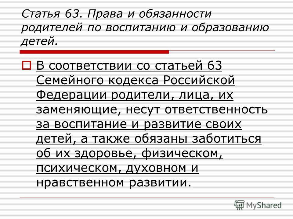 Статья 63. Права и обязанности родителей по воспитанию и образованию детей. В соответствии со статьей 63 Семейного кодекса Российской Федерации родители, лица, их заменяющие, несут ответственность за воспитание и развитие своих детей, а также обязаны