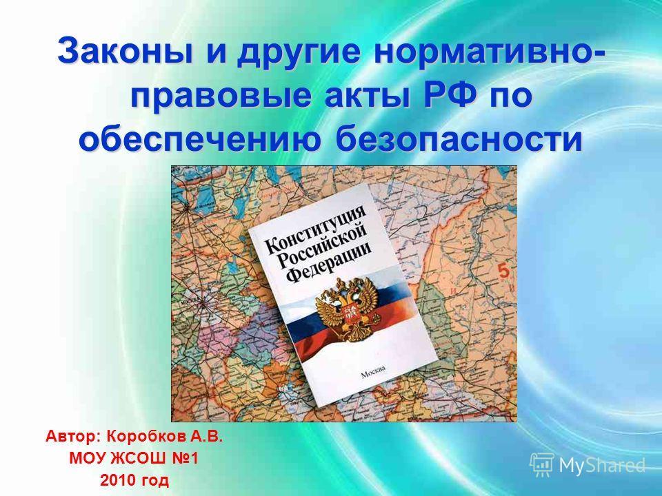 Законы и другие нормативно- правовые акты РФ по обеспечению безопасности Автор: Коробков А.В. МОУ ЖСОШ 1 2010 год